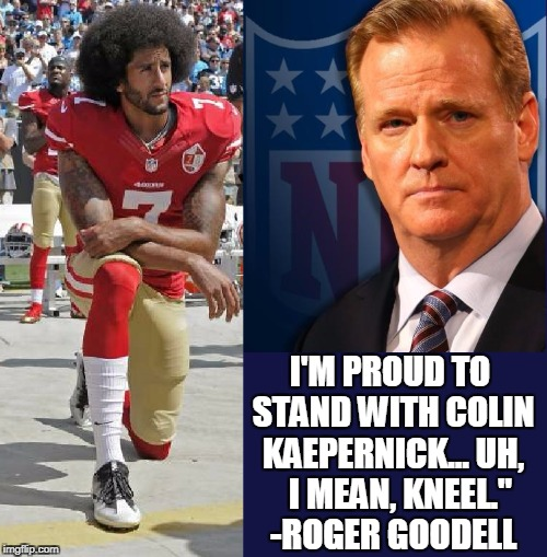 "Proud to Disrespect America | I'M PROUD TO STAND WITH COLIN KAEPERNICK... UH,   I MEAN, KNEEL."" -ROGER GOODELL 