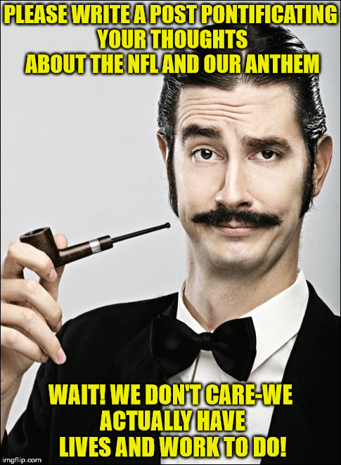 Pompous Pipe Guy | PLEASE WRITE A POST PONTIFICATING YOUR THOUGHTS ABOUT THE NFL AND OUR ANTHEM WAIT! WE DON'T CARE-WE ACTUALLY HAVE LIVES AND WORK TO DO! | image tagged in pompous pipe guy | made w/ Imgflip meme maker