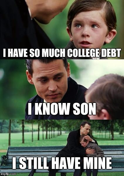 Finding Neverland Meme | I HAVE SO MUCH COLLEGE DEBT I KNOW SON I STILL HAVE MINE | image tagged in memes,finding neverland | made w/ Imgflip meme maker