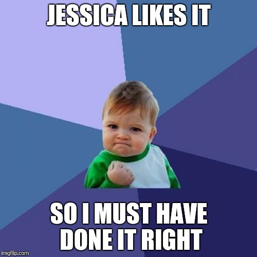 Success Kid Meme | JESSICA LIKES IT SO I MUST HAVE DONE IT RIGHT | image tagged in memes,success kid | made w/ Imgflip meme maker
