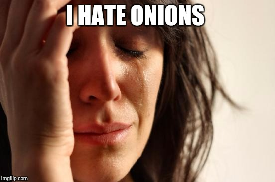 First World Problems Meme | I HATE ONIONS | image tagged in memes,first world problems | made w/ Imgflip meme maker