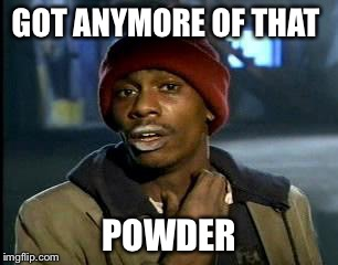 Y'all Got Any More Of That Meme | GOT ANYMORE OF THAT POWDER | image tagged in memes,yall got any more of | made w/ Imgflip meme maker