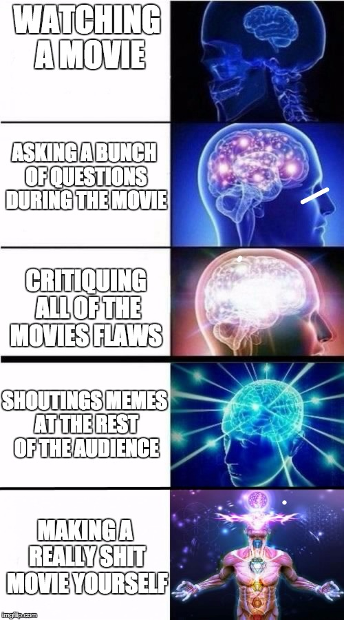 Expanding Brain Meme | WATCHING A MOVIE ASKING A BUNCH OF QUESTIONS DURING THE MOVIE CRITIQUING ALL OF THE MOVIES FLAWS SHOUTINGS MEMES AT THE REST OF THE AUDIENCE | image tagged in expanding brain meme | made w/ Imgflip meme maker