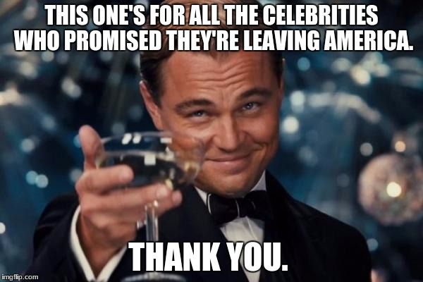 Di Niro, lead your people out of bondage! | THIS ONE'S FOR ALL THE CELEBRITIES WHO PROMISED THEY'RE LEAVING AMERICA. THANK YOU. | image tagged in memes,leonardo dicaprio cheers,robert de niro,celebrities,funny,donald trump | made w/ Imgflip meme maker