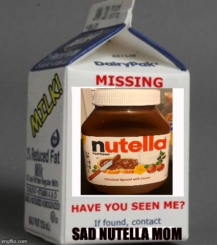 Milk carton | SAD NUTELLA MOM | image tagged in milk carton | made w/ Imgflip meme maker
