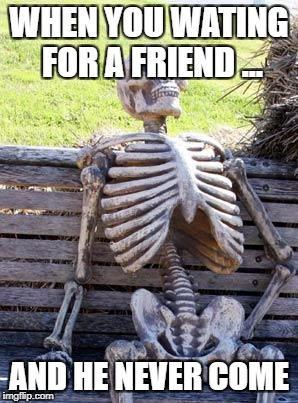 Waiting Skeleton Meme | WHEN YOU WATING FOR A FRIEND ... AND HE NEVER COME | image tagged in memes,waiting skeleton | made w/ Imgflip meme maker