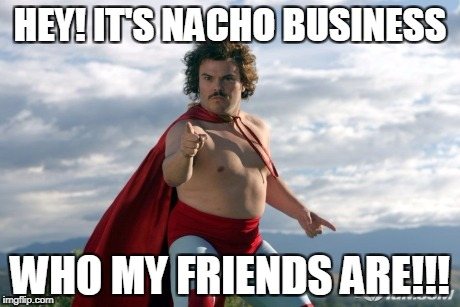 Nacho Libre | HEY! IT'S NACHO BUSINESS WHO MY FRIENDS ARE!!! | image tagged in nacho libre | made w/ Imgflip meme maker