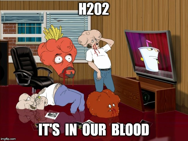H202 IT'S  IN  OUR  BLOOD | made w/ Imgflip meme maker