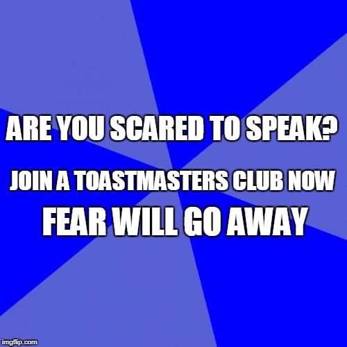 Blank Blue Background Meme | ARE YOU SCARED TO SPEAK? JOIN A TOASTMASTERS CLUB NOW FEAR WILL GO AWAY | image tagged in memes,blank blue background | made w/ Imgflip meme maker