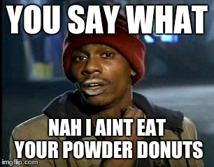 Y'all Got Any More Of That Meme | YOU SAY WHAT NAH I AINT EAT YOUR POWDER DONUTS | image tagged in memes,yall got any more of | made w/ Imgflip meme maker