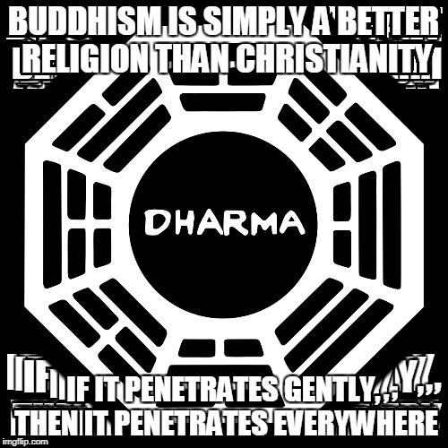 sometimes a little fuck you is called for, bitches | BUDDHISM IS SIMPLY A BETTER RELIGION THAN CHRISTIANITY IF IT PENETRATES GENTLY, THEN IT PENETRATES EVERYWHERE | image tagged in feelings | made w/ Imgflip meme maker