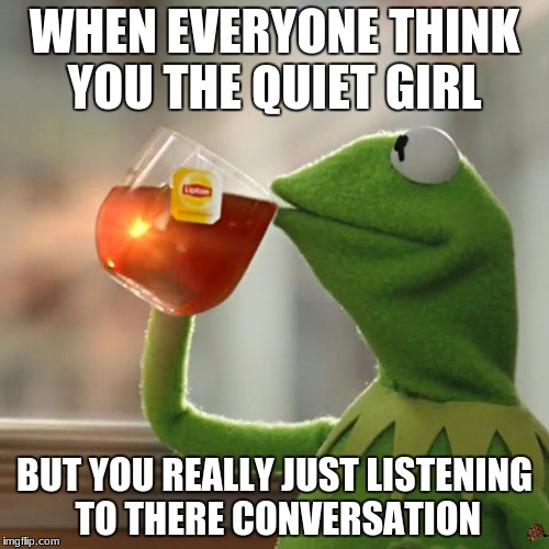 But Thats None Of My Business Meme | WHEN EVERYONE THINK YOU THE QUIET GIRL BUT YOU REALLY JUST LISTENING TO THERE CONVERSATION | image tagged in memes,but thats none of my business,kermit the frog,scumbag | made w/ Imgflip meme maker