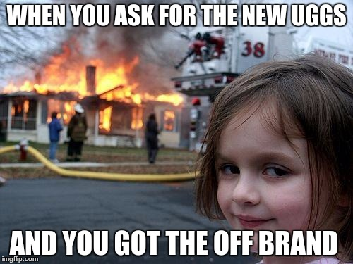 Disaster Girl Meme | WHEN YOU ASK FOR THE NEW UGGS AND YOU GOT THE OFF BRAND | image tagged in memes,disaster girl | made w/ Imgflip meme maker