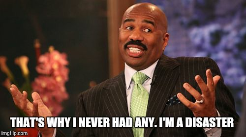 Steve Harvey Meme | THAT'S WHY I NEVER HAD ANY. I'M A DISASTER | image tagged in memes,steve harvey | made w/ Imgflip meme maker