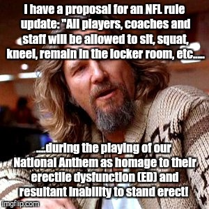 "NFL rule update.... | I have a proposal for an NFL rule update: ""All players, coaches and staff will be allowed to sit, squat, kneel, remain in the locker room, e 