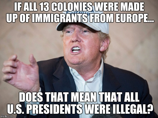 Donald Trump Can't Answer | IF ALL 13 COLONIES WERE MADE UP OF IMMIGRANTS FROM EUROPE... DOES THAT MEAN THAT ALL U.S. PRESIDENTS WERE ILLEGAL? | image tagged in donald trump can't answer | made w/ Imgflip meme maker