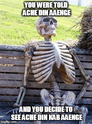 Waiting Skeleton Meme | YOU WERE TOLD ACHE DIN AAENGE AND YOU DECIDE TO SEE ACHE DIN KAB AAENGE | image tagged in memes,waiting skeleton | made w/ Imgflip meme maker