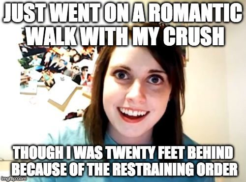 Overly Attached Girlfriend Meme | JUST WENT ON A ROMANTIC WALK WITH MY CRUSH THOUGH I WAS TWENTY FEET BEHIND BECAUSE OF THE RESTRAINING ORDER | image tagged in memes,overly attached girlfriend | made w/ Imgflip meme maker