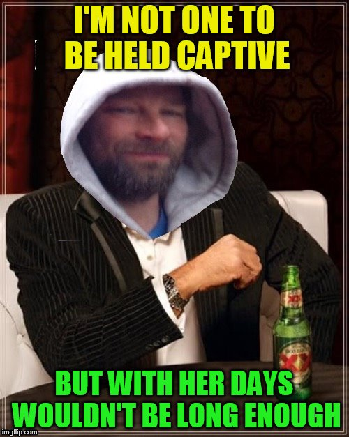 I'M NOT ONE TO BE HELD CAPTIVE BUT WITH HER DAYS WOULDN'T BE LONG ENOUGH | made w/ Imgflip meme maker