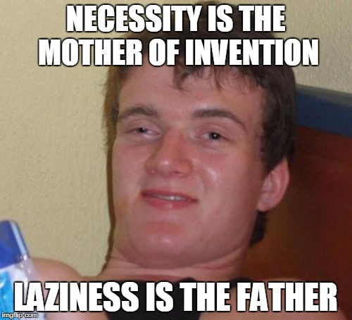 NECESSITY IS THE MOTHER OF INVENTION LAZINESS IS THE FATHER | made w/ Imgflip meme maker