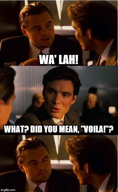 "WA' LAH! WHAT? DID YOU MEAN, ""VOILA!""? 