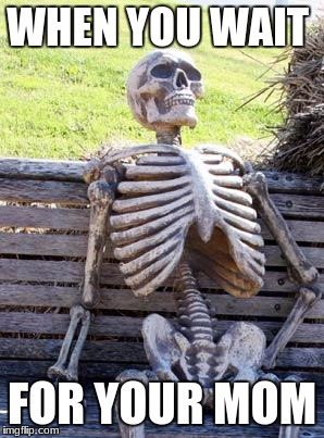 Waiting Skeleton Meme | WHEN YOU WAIT FOR YOUR MOM | image tagged in memes,waiting skeleton | made w/ Imgflip meme maker