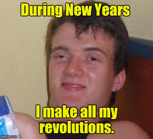 10 Guy Meme | During New Years I make all my revolutions. | image tagged in memes,10 guy | made w/ Imgflip meme maker