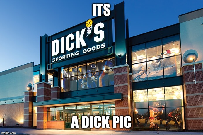 Hehe | ITS A DICK PIC | image tagged in dick pic,dick's sporting goods,sports,play on words | made w/ Imgflip meme maker