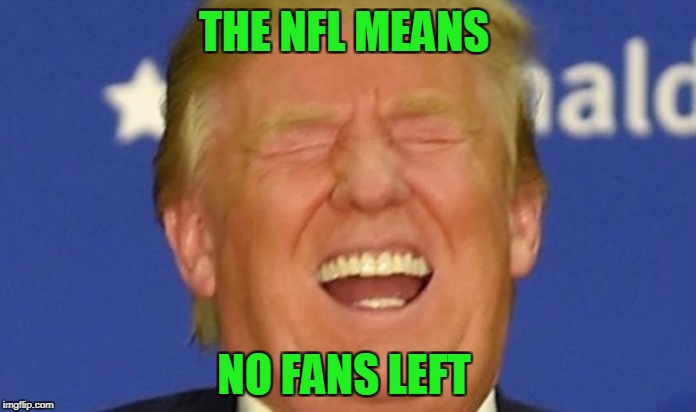 Trump laughing | THE NFL MEANS NO FANS LEFT | image tagged in trump laughing | made w/ Imgflip meme maker