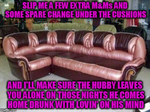 are those??? nahhhhh... | SLIP ME A FEW EXTRA M&Ms AND SOME SPARE CHANGE UNDER THE CUSHIONS AND I'LL MAKE SURE THE HUBBY LEAVES YOU ALONE ON THOSE NIGHTS HE COMES HOM | image tagged in memes,couch,sofa,vagina,sex,ugly | made w/ Imgflip meme maker