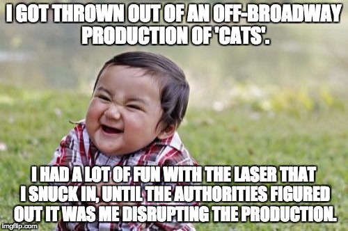Evil Toddler Meme | I GOT THROWN OUT OF AN OFF-BROADWAY PRODUCTION OF 'CATS'. I HAD A LOT OF FUN WITH THE LASER THAT I SNUCK IN, UNTIL THE AUTHORITIES FIGURED O | image tagged in memes,evil toddler | made w/ Imgflip meme maker