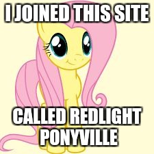 I also joined poniverse! | I JOINED THIS SITE CALLED REDLIGHT PONYVILLE | image tagged in interested fluttershy,memes,poniverse,redlight ponyville | made w/ Imgflip meme maker