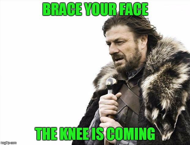 Brace Yourselves X is Coming Meme | BRACE YOUR FACE THE KNEE IS COMING | image tagged in memes,brace yourselves x is coming | made w/ Imgflip meme maker