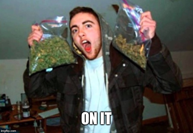 Kid with bags of weed | ON IT | image tagged in kid with bags of weed | made w/ Imgflip meme maker