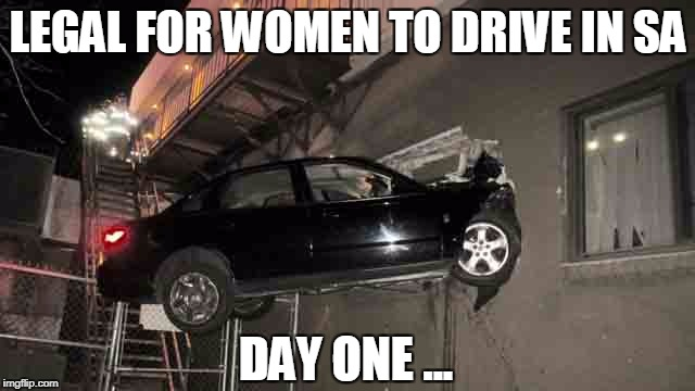 Meanwhile, in Saudi Arabia | LEGAL FOR WOMEN TO DRIVE IN SA DAY ONE ... | image tagged in women drivers | made w/ Imgflip meme maker