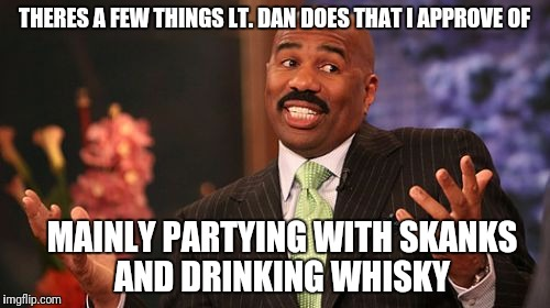 Steve Harvey Meme | THERES A FEW THINGS LT. DAN DOES THAT I APPROVE OF MAINLY PARTYING WITH SKANKS AND DRINKING WHISKY | image tagged in memes,steve harvey | made w/ Imgflip meme maker