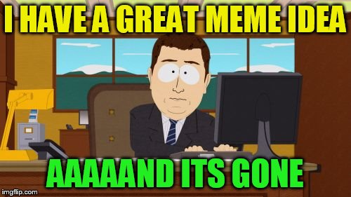 Aaaaand Its Gone Meme | I HAVE A GREAT MEME IDEA AAAAAND ITS GONE | image tagged in memes,aaaaand its gone | made w/ Imgflip meme maker