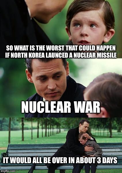 I actually read this in a comentfield  | SO WHAT IS THE WORST THAT COULD HAPPEN IF NORTH KOREA LAUNCED A NUCLEAR MISSILE NUCLEAR WAR IT WOULD ALL BE OVER IN ABOUT 3 DAYS | image tagged in memes,finding neverland,north korea,nuclear war | made w/ Imgflip meme maker