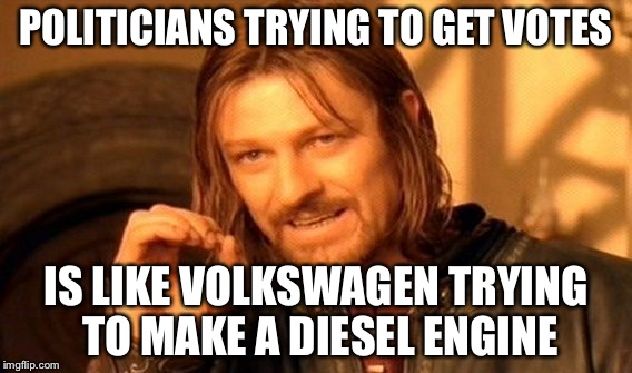 One Does Not Simply Meme | POLITICIANS TRYING TO GET VOTES IS LIKE VOLKSWAGEN TRYING TO MAKE A DIESEL ENGINE | image tagged in memes,one does not simply | made w/ Imgflip meme maker