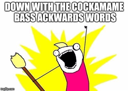 X All The Y Meme | DOWN WITH THE COCKAMAME BASS ACKWARDS WORDS | image tagged in memes,x all the y | made w/ Imgflip meme maker