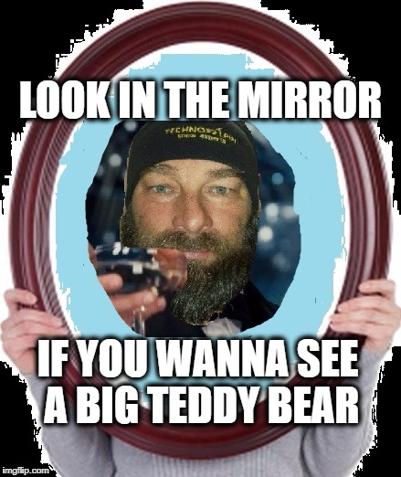 LOOK IN THE MIRROR IF YOU WANNA SEE A BIG TEDDY BEAR | made w/ Imgflip meme maker