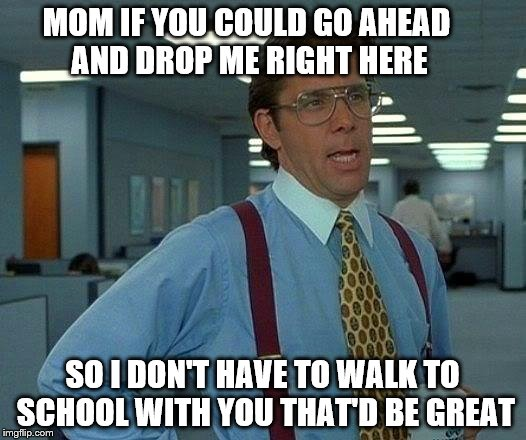 That Would Be Great Meme | MOM IF YOU COULD GO AHEAD AND DROP ME RIGHT HERE SO I DON'T HAVE TO WALK TO SCHOOL WITH YOU THAT'D BE GREAT | image tagged in memes,that would be great | made w/ Imgflip meme maker