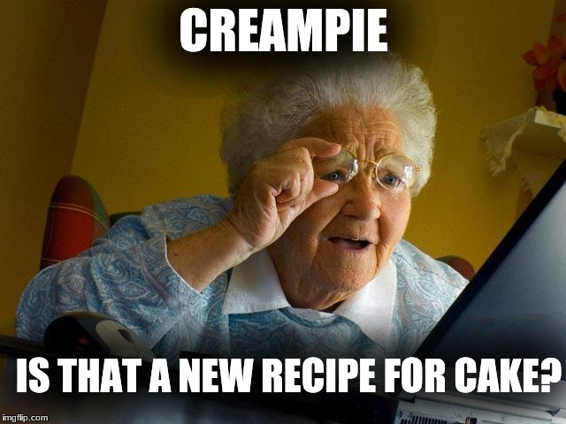 Grandma Finds The Internet Meme | CREAMPIE IS THAT A NEW RECIPE FOR CAKE? | image tagged in memes,grandma finds the internet | made w/ Imgflip meme maker