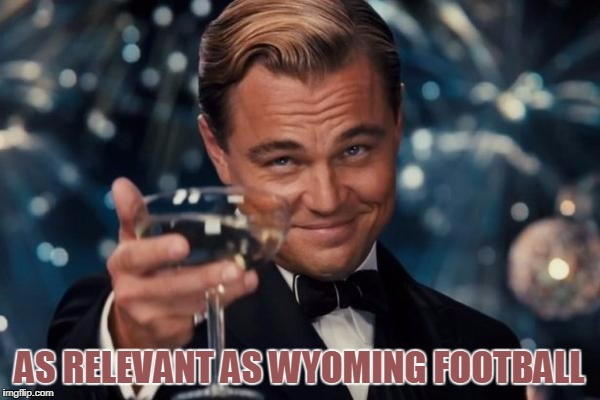 Leonardo Dicaprio Cheers Meme | AS RELEVANT AS WYOMING FOOTBALL | image tagged in memes,leonardo dicaprio cheers | made w/ Imgflip meme maker