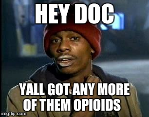 Y'all Got Any More Of That Meme | HEY DOC YALL GOT ANY MORE OF THEM OPIOIDS | image tagged in memes,yall got any more of | made w/ Imgflip meme maker