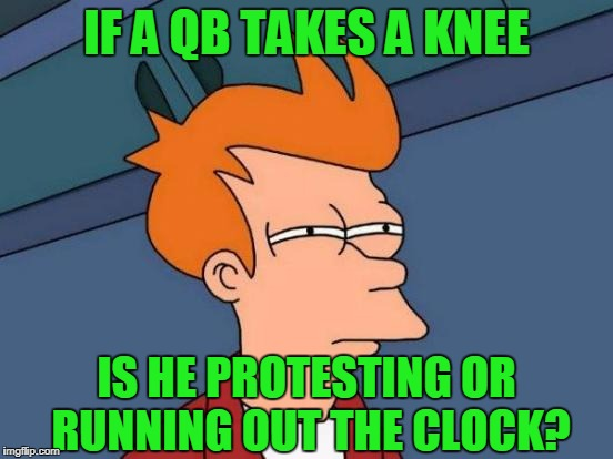 Futurama Fry Meme | IF A QB TAKES A KNEE IS HE PROTESTING OR RUNNING OUT THE CLOCK? | image tagged in memes,futurama fry | made w/ Imgflip meme maker