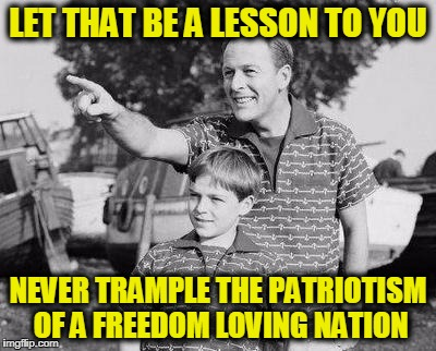 Look Son Meme | LET THAT BE A LESSON TO YOU NEVER TRAMPLE THE PATRIOTISM OF A FREEDOM LOVING NATION | image tagged in memes,look son | made w/ Imgflip meme maker