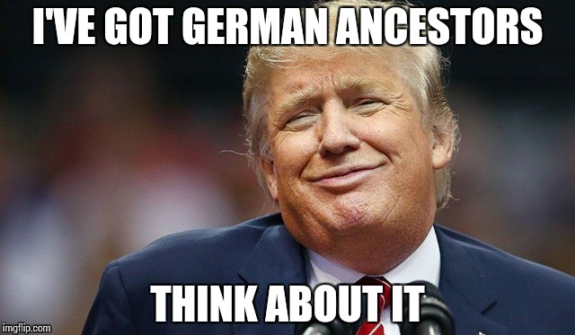 Trump Oopsie | I'VE GOT GERMAN ANCESTORS THINK ABOUT IT | image tagged in trump oopsie | made w/ Imgflip meme maker