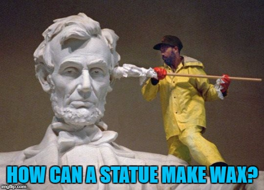 Wax on, wax eurgh... :) | HOW CAN A STATUE MAKE WAX? | image tagged in lincoln q tip,memes,statues,politics,ear wax | made w/ Imgflip meme maker
