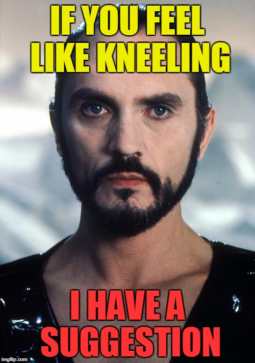 IF YOU FEEL LIKE KNEELING I HAVE A SUGGESTION | image tagged in zod | made w/ Imgflip meme maker